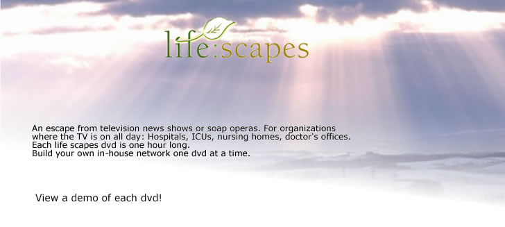 Welcome to life:scapes. An escape from television news shows or soap operas. For organizations where the TV is on all day: Hospitals, ICUs, nursing homes, doctor's offices. Each life scapes dvd is one hour long. Build your own in-house network one dvd at a time. View a demo of each dvd via the text links!